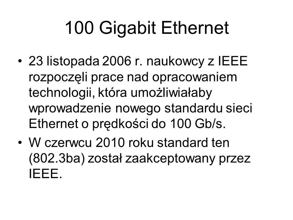 100 Gigabit Ethernet 23 listopada 2006 r. naukowcy z IEEE rozpoczęli prace nad opracowaniem technologii, która umożliwiałaby wprowadzenie nowego stand