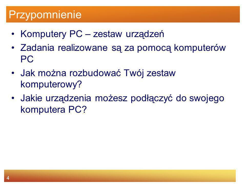 4 Przypomnienie Komputery PC – zestaw urządzeń Zadania realizowane są za pomocą komputerów PC Jak można rozbudować Twój zestaw komputerowy? Jakie urzą