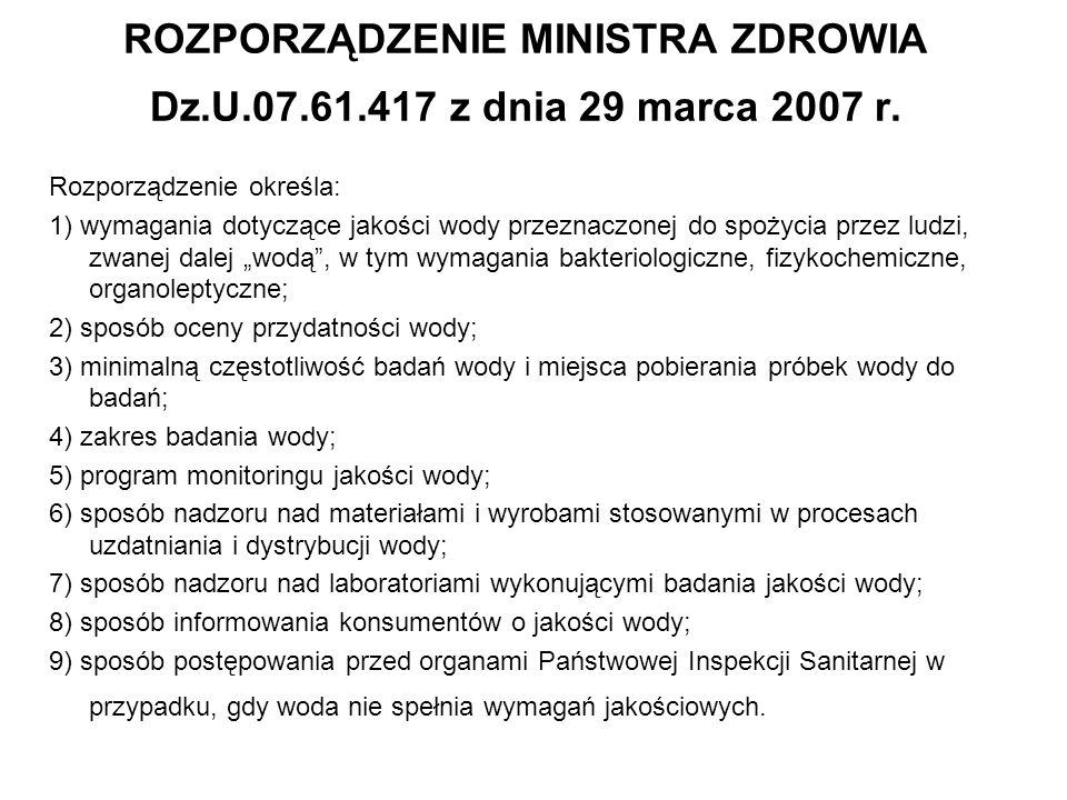 ROZPORZĄDZENIE MINISTRA ZDROWIA Dz.U.07.61.417 z dnia 29 marca 2007 r. Rozporządzenie określa: 1) wymagania dotyczące jakości wody przeznaczonej do sp