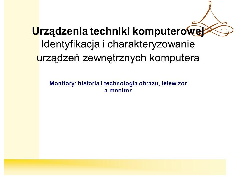 Urządzenia techniki komputerowej Identyfikacja i charakteryzowanie urządzeń zewnętrznych komputera Monitory: historia i technologia obrazu, telewizor