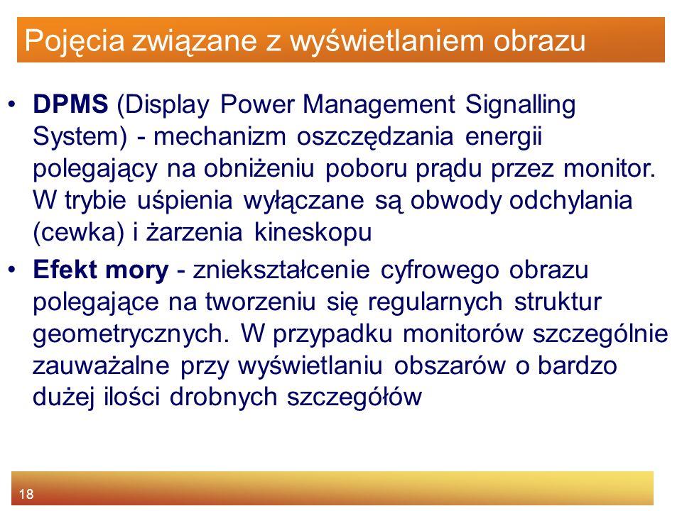 18 Pojęcia związane z wyświetlaniem obrazu DPMS (Display Power Management Signalling System) - mechanizm oszczędzania energii polegający na obniżeniu