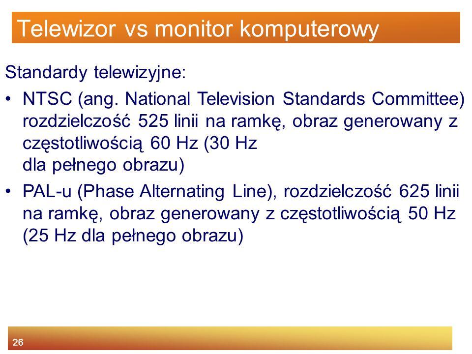 26 Telewizor vs monitor komputerowy Standardy telewizyjne: NTSC (ang. National Television Standards Committee) rozdzielczość 525 linii na ramkę, obraz