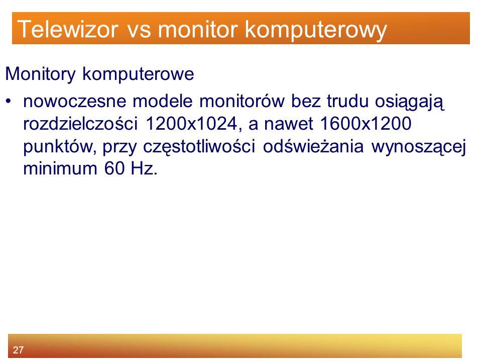 27 Telewizor vs monitor komputerowy Monitory komputerowe nowoczesne modele monitorów bez trudu osiągają rozdzielczości 1200x1024, a nawet 1600x1200 pu