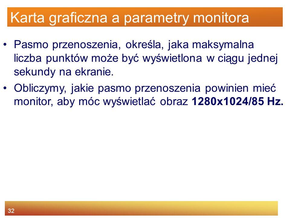 32 Karta graficzna a parametry monitora Pasmo przenoszenia, określa, jaka maksymalna liczba punktów może być wyświetlona w ciągu jednej sekundy na ekr
