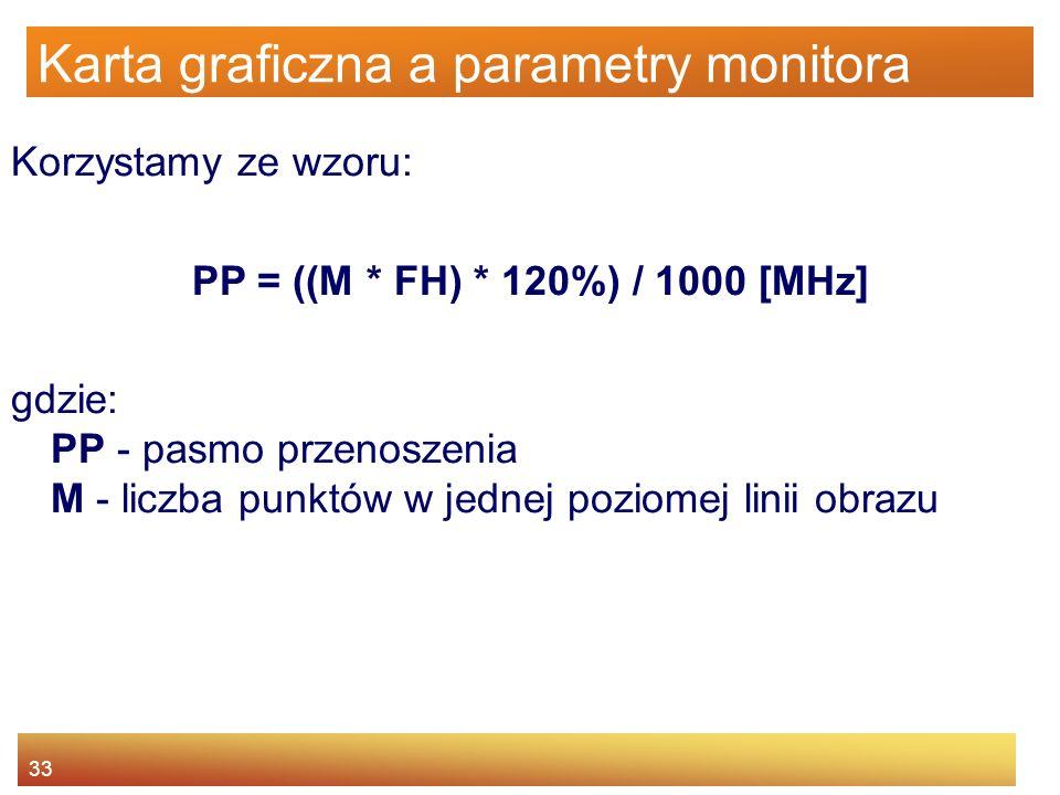 33 Karta graficzna a parametry monitora Korzystamy ze wzoru: PP = ((M * FH) * 120%) / 1000 [MHz] gdzie: PP - pasmo przenoszenia M - liczba punktów w j