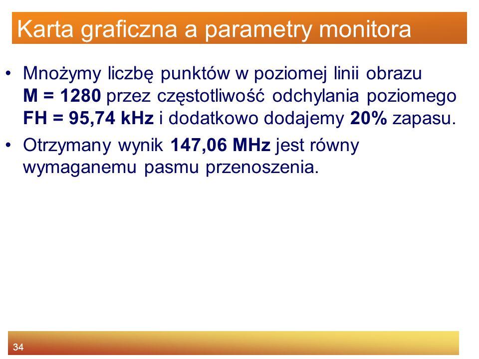 34 Karta graficzna a parametry monitora Mnożymy liczbę punktów w poziomej linii obrazu M = 1280 przez częstotliwość odchylania poziomego FH = 95,74 kH