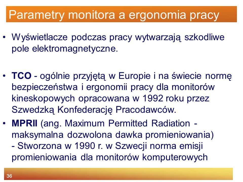 36 Parametry monitora a ergonomia pracy Wyświetlacze podczas pracy wytwarzają szkodliwe pole elektromagnetyczne. TCO - ogólnie przyjętą w Europie i na