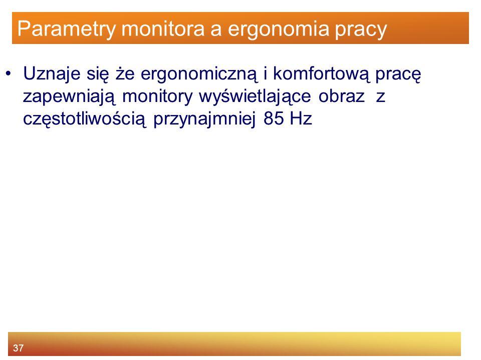 37 Parametry monitora a ergonomia pracy Uznaje się że ergonomiczną i komfortową pracę zapewniają monitory wyświetlające obraz z częstotliwością przyna