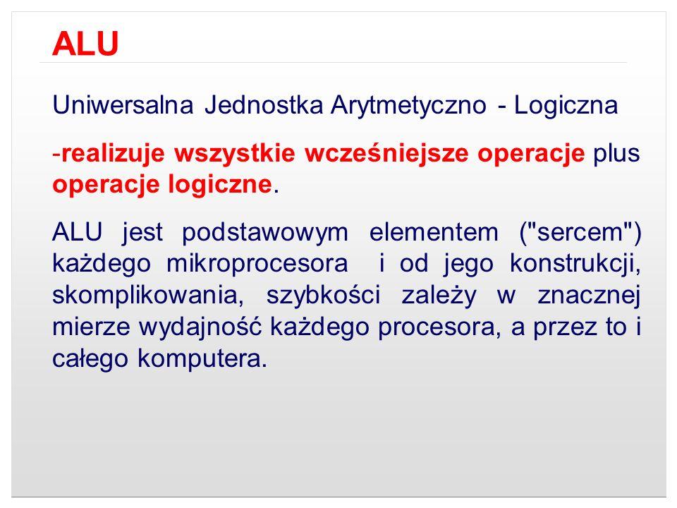 Uniwersalna Jednostka Arytmetyczno - Logiczna -realizuje wszystkie wcześniejsze operacje plus operacje logiczne. ALU jest podstawowym elementem (
