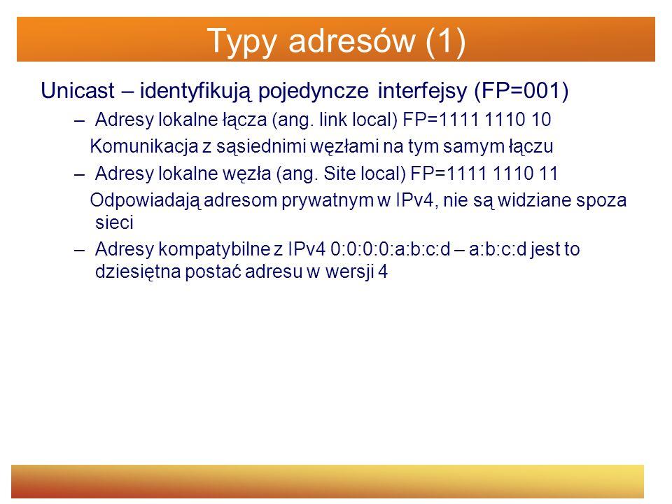 Typy adresów (2) Multicast – jeden do wielu (FP=11111111) Anycast – jeden do jednego z wielu Adresy specjalne 0:0:0:0:0:0:0:0 – adres niesprecyzowany 0:0:0:0:0:0:0:1 – adres pętli zwrotnej