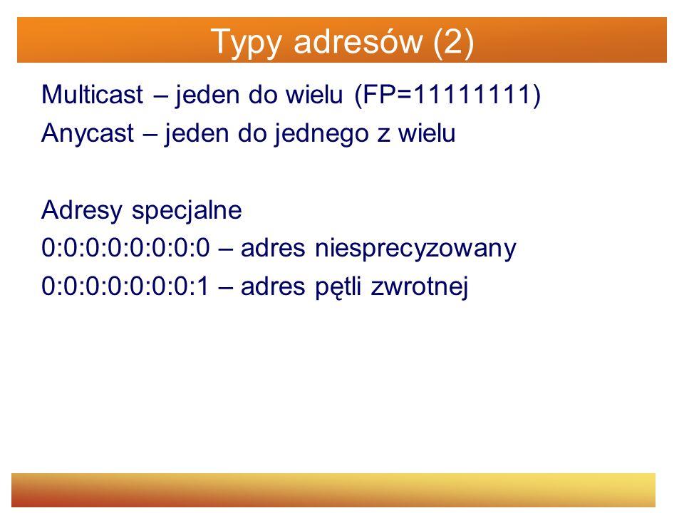 Typy adresów (2) Multicast – jeden do wielu (FP=11111111) Anycast – jeden do jednego z wielu Adresy specjalne 0:0:0:0:0:0:0:0 – adres niesprecyzowany