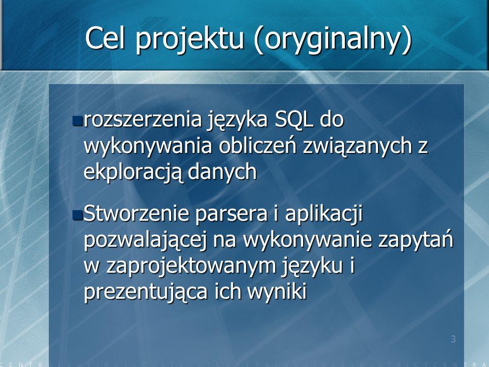 3 Cel projektu (oryginalny) rozszerzenia języka SQL do wykonywania obliczeń związanych z ekploracją danych rozszerzenia języka SQL do wykonywania obliczeń związanych z ekploracją danych Stworzenie parsera i aplikacji pozwalającej na wykonywanie zapytań w zaprojektowanym języku i prezentująca ich wyniki Stworzenie parsera i aplikacji pozwalającej na wykonywanie zapytań w zaprojektowanym języku i prezentująca ich wyniki