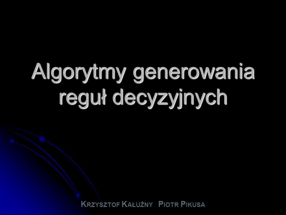 Algorytmy generowania reguł decyzyjnych K RZYSZTOF K AŁUŻNY P IOTR P IKUSA