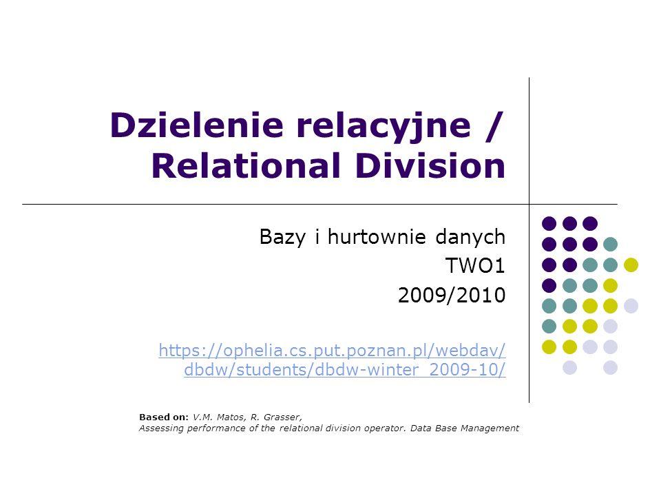 Dzielenie relacyjne / Relational Division Bazy i hurtownie danych TWO1 2009/2010 https://ophelia.cs.put.poznan.pl/webdav/ dbdw/students/dbdw-winter_20