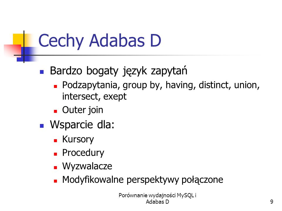 Porównanie wydajności MySQL i Adabas D9 Cechy Adabas D Bardzo bogaty język zapytań Podzapytania, group by, having, distinct, union, intersect, exept O