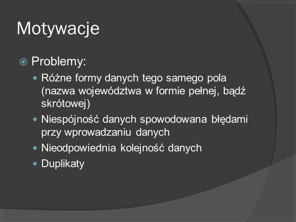 Motywacje Problemy: Różne formy danych tego samego pola (nazwa województwa w formie pełnej, bądź skrótowej) Niespójność danych spowodowana błędami przy wprowadzaniu danych Nieodpowiednia kolejność danych Duplikaty