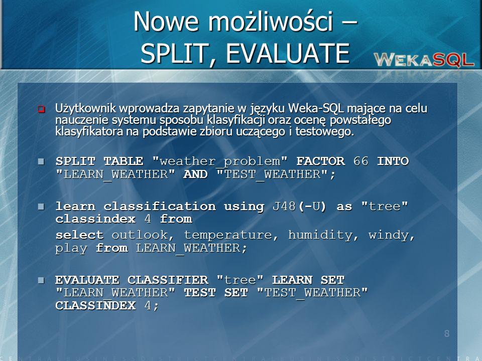 8 Nowe możliwości – SPLIT, EVALUATE Użytkownik wprowadza zapytanie w języku Weka-SQL mające na celu nauczenie systemu sposobu klasyfikacji oraz ocenę powstałego klasyfikatora na podstawie zbioru uczącego i testowego.