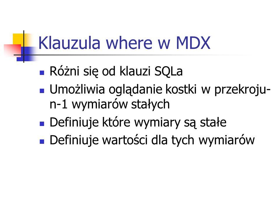 Klauzula where w MDX Różni się od klauzi SQLa Umożliwia oglądanie kostki w przekroju- n-1 wymiarów stałych Definiuje które wymiary są stałe Definiuje