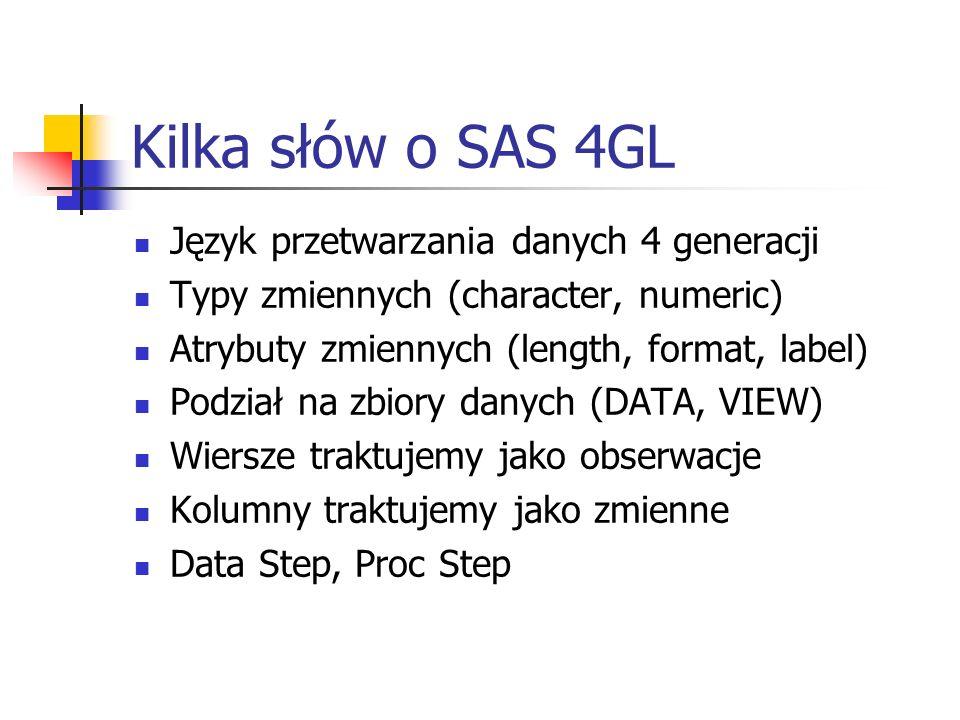 Kilka słów o SAS 4GL Język przetwarzania danych 4 generacji Typy zmiennych (character, numeric) Atrybuty zmiennych (length, format, label) Podział na