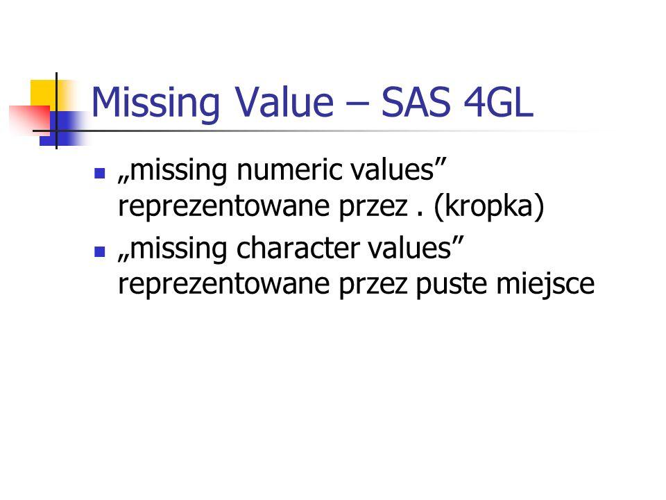 Missing Value – SAS 4GL missing numeric values reprezentowane przez. (kropka) missing character values reprezentowane przez puste miejsce