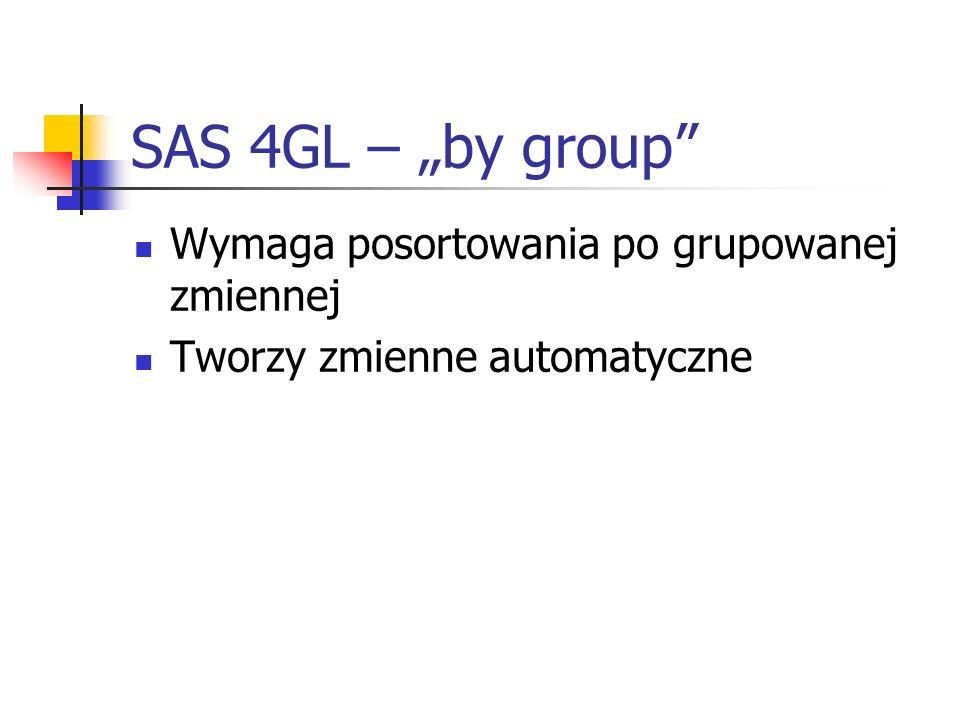 SAS 4GL – by group Wymaga posortowania po grupowanej zmiennej Tworzy zmienne automatyczne
