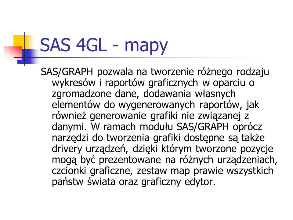 SAS 4GL - mapy SAS/GRAPH pozwala na tworzenie różnego rodzaju wykresów i raportów graficznych w oparciu o zgromadzone dane, dodawania własnych element