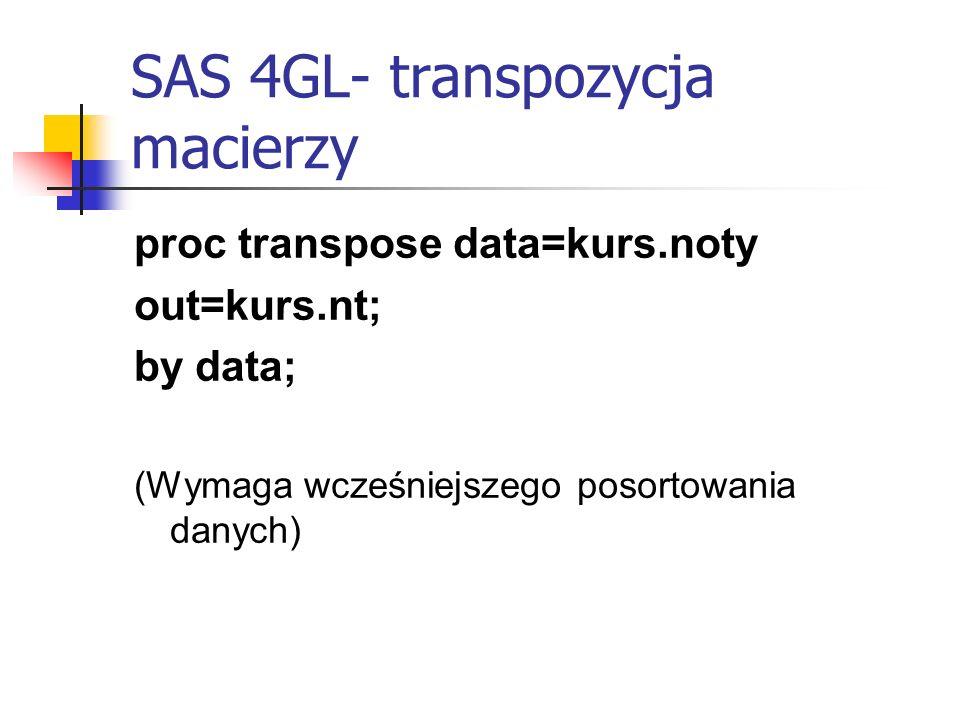 SAS 4GL- transpozycja macierzy proc transpose data=kurs.noty out=kurs.nt; by data; (Wymaga wcześniejszego posortowania danych)