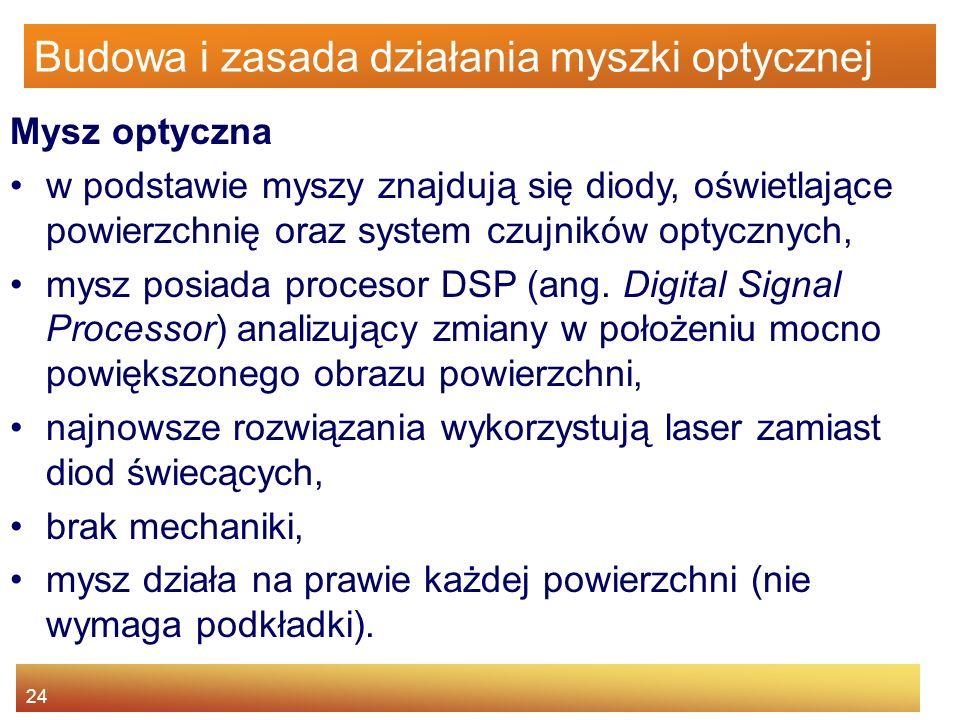 24 Budowa i zasada działania myszki optycznej Mysz optyczna w podstawie myszy znajdują się diody, oświetlające powierzchnię oraz system czujników opty