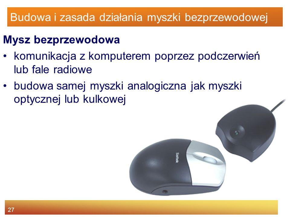 27 Budowa i zasada działania myszki bezprzewodowej Mysz bezprzewodowa komunikacja z komputerem poprzez podczerwień lub fale radiowe budowa samej myszk