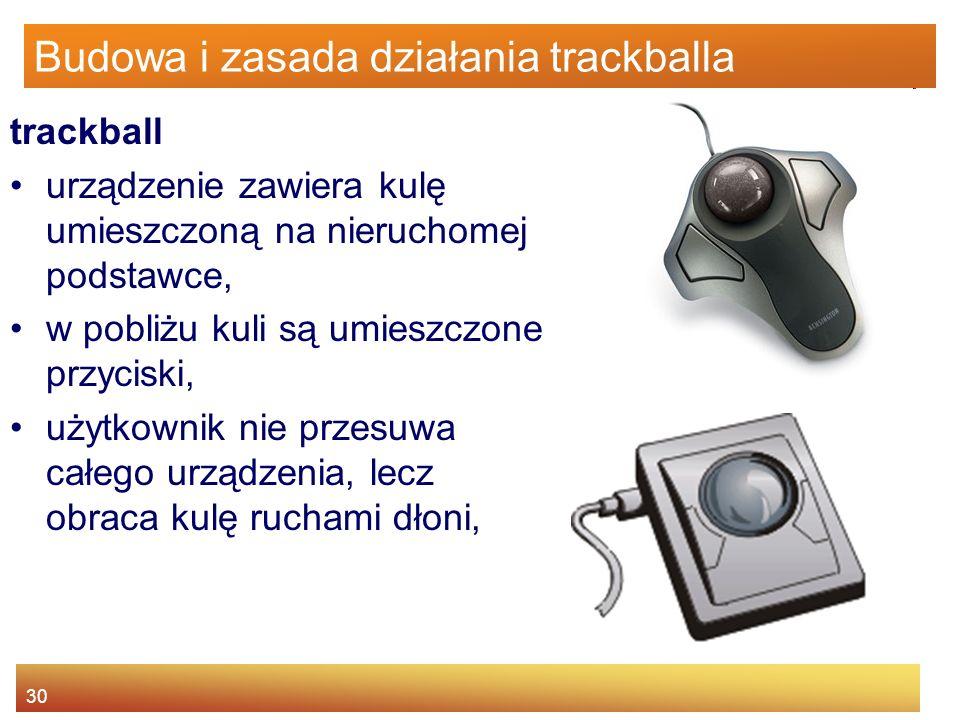 30 Budowa i zasada działania trackballa trackball urządzenie zawiera kulę umieszczoną na nieruchomej podstawce, w pobliżu kuli są umieszczone przycisk