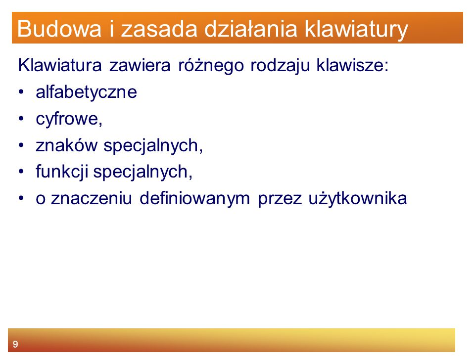 9 Budowa i zasada działania klawiatury Klawiatura zawiera różnego rodzaju klawisze: alfabetyczne cyfrowe, znaków specjalnych, funkcji specjalnych, o z