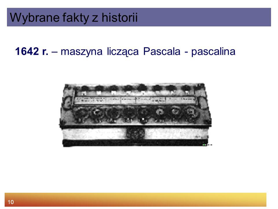 10 1642 r. – maszyna licząca Pascala - pascalina Wybrane fakty z historii