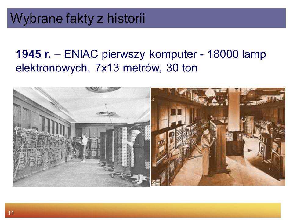 11 1945 r. – ENIAC pierwszy komputer - 18000 lamp elektronowych, 7x13 metrów, 30 ton Wybrane fakty z historii