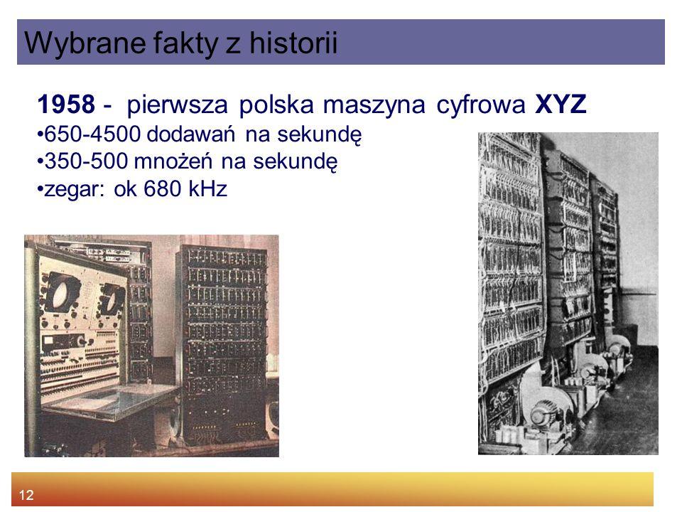 12 Wybrane fakty z historii 1958 - pierwsza polska maszyna cyfrowa XYZ 650-4500 dodawań na sekundę 350-500 mnożeń na sekundę zegar: ok 680 kHz
