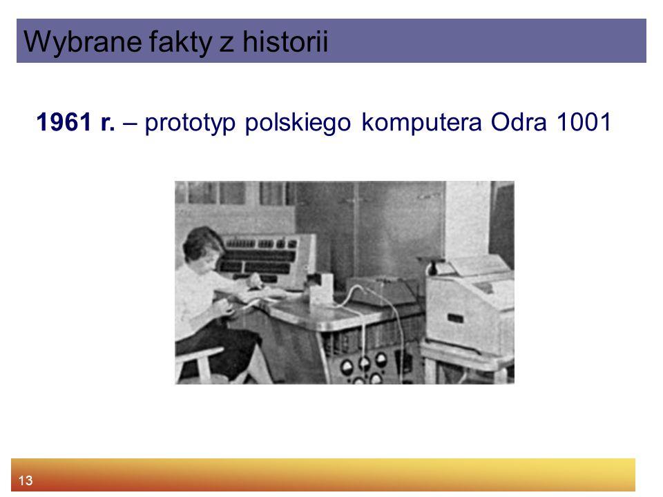 13 1961 r. – prototyp polskiego komputera Odra 1001 Wybrane fakty z historii