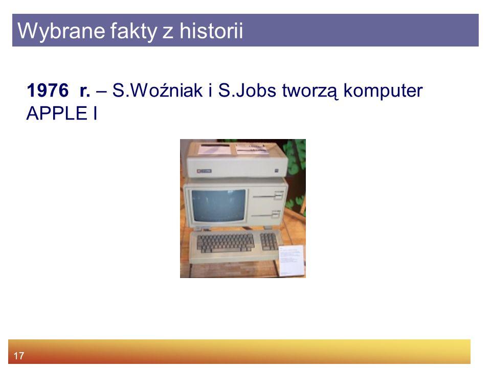 17 1976 r. – S.Woźniak i S.Jobs tworzą komputer APPLE I Wybrane fakty z historii