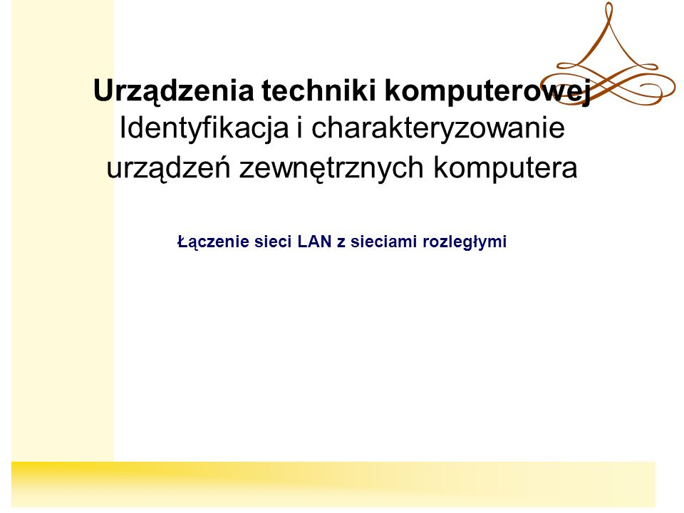 Urządzenia techniki komputerowej Identyfikacja i charakteryzowanie urządzeń zewnętrznych komputera Łączenie sieci LAN z sieciami rozległymi