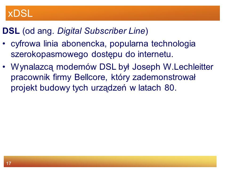 17 xDSL DSL (od ang. Digital Subscriber Line) cyfrowa linia abonencka, popularna technologia szerokopasmowego dostępu do internetu. Wynalazcą modemów