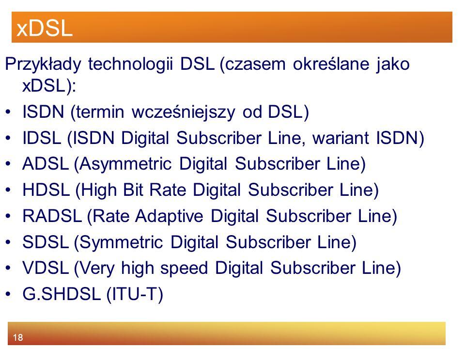 18 xDSL Przykłady technologii DSL (czasem określane jako xDSL): ISDN (termin wcześniejszy od DSL) IDSL (ISDN Digital Subscriber Line, wariant ISDN) AD