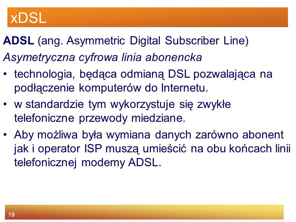 19 xDSL ADSL (ang. Asymmetric Digital Subscriber Line) Asymetryczna cyfrowa linia abonencka technologia, będąca odmianą DSL pozwalająca na podłączenie