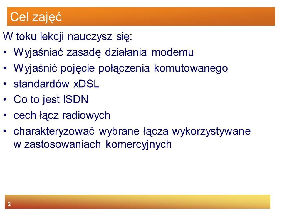 2 Cel zajęć W toku lekcji nauczysz się: Wyjaśniać zasadę działania modemu Wyjaśnić pojęcie połączenia komutowanego standardów xDSL Co to jest ISDN cec