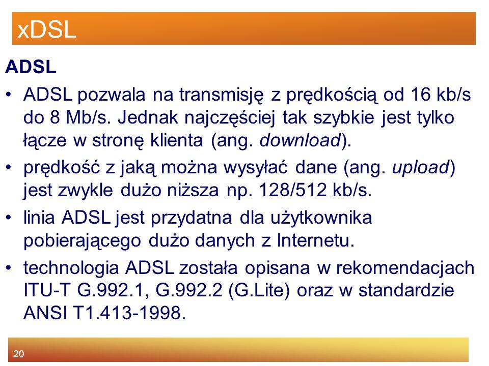 20 xDSL ADSL ADSL pozwala na transmisję z prędkością od 16 kb/s do 8 Mb/s. Jednak najczęściej tak szybkie jest tylko łącze w stronę klienta (ang. down