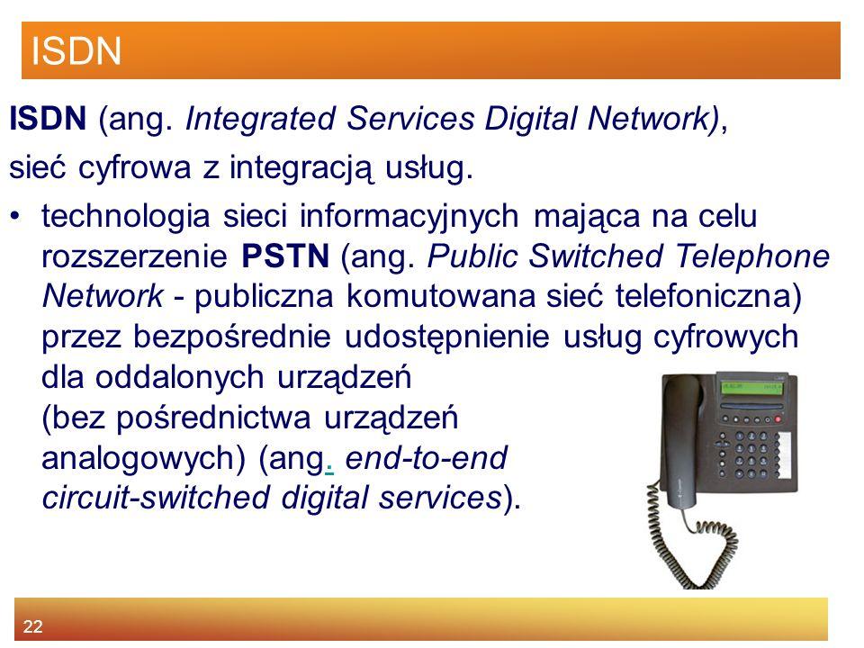 22 ISDN ISDN (ang. Integrated Services Digital Network), sieć cyfrowa z integracją usług. technologia sieci informacyjnych mająca na celu rozszerzenie