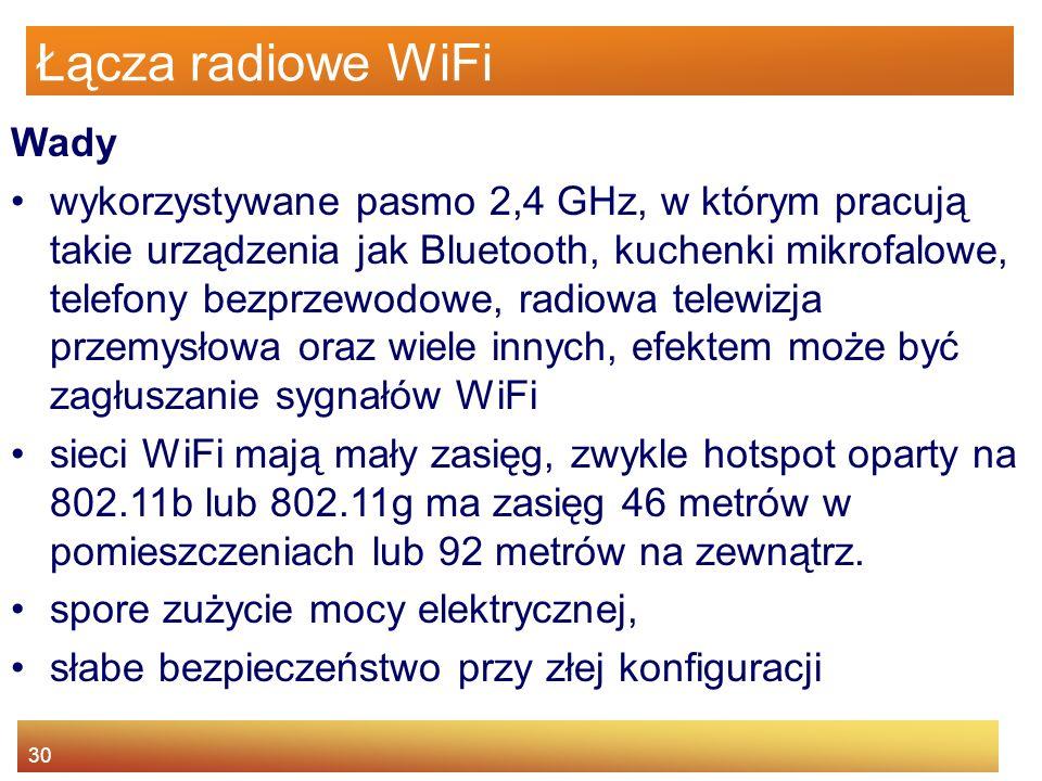 30 Łącza radiowe WiFi Wady wykorzystywane pasmo 2,4 GHz, w którym pracują takie urządzenia jak Bluetooth, kuchenki mikrofalowe, telefony bezprzewodowe