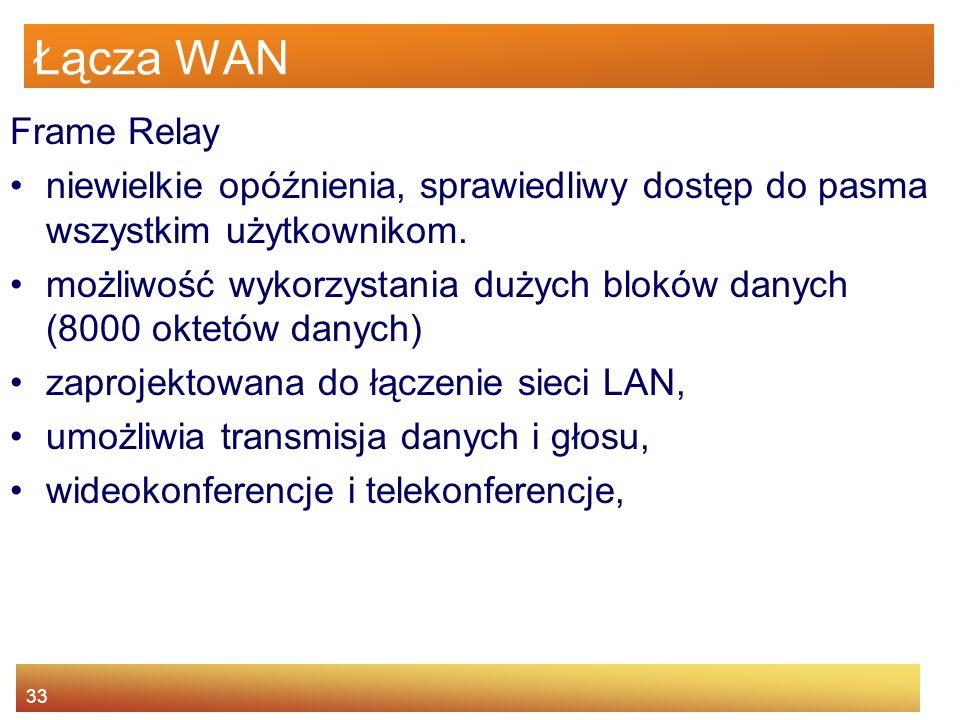 33 Łącza WAN Frame Relay niewielkie opóźnienia, sprawiedliwy dostęp do pasma wszystkim użytkownikom. możliwość wykorzystania dużych bloków danych (800