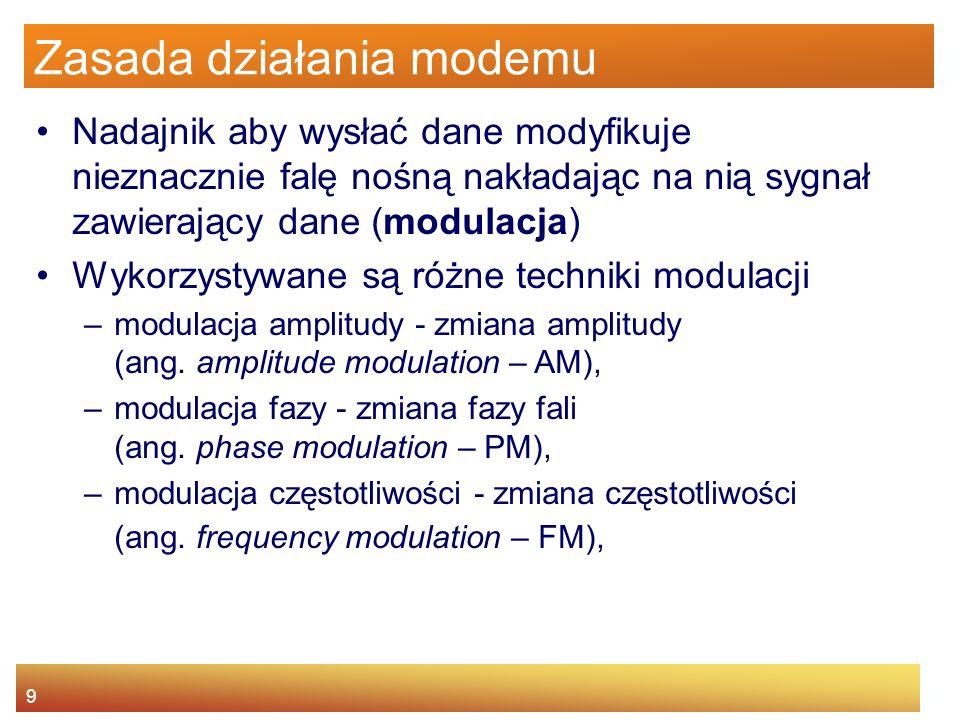 9 Zasada działania modemu Nadajnik aby wysłać dane modyfikuje nieznacznie falę nośną nakładając na nią sygnał zawierający dane (modulacja) Wykorzystyw