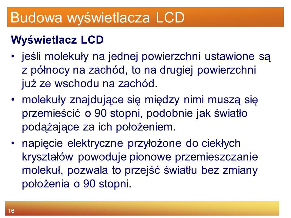 16 Budowa wyświetlacza LCD Wyświetlacz LCD jeśli molekuły na jednej powierzchni ustawione są z północy na zachód, to na drugiej powierzchni już ze wschodu na zachód.