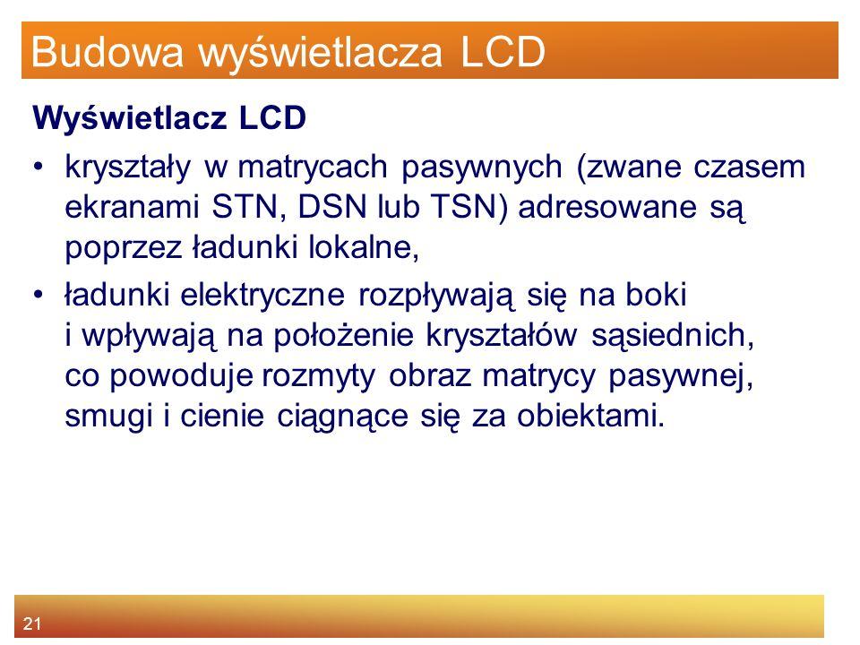 21 Budowa wyświetlacza LCD Wyświetlacz LCD kryształy w matrycach pasywnych (zwane czasem ekranami STN, DSN lub TSN) adresowane są poprzez ładunki lokalne, ładunki elektryczne rozpływają się na boki i wpływają na położenie kryształów sąsiednich, co powoduje rozmyty obraz matrycy pasywnej, smugi i cienie ciągnące się za obiektami.