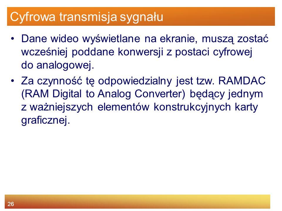 26 Cyfrowa transmisja sygnału Dane wideo wyświetlane na ekranie, muszą zostać wcześniej poddane konwersji z postaci cyfrowej do analogowej.