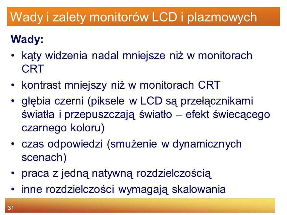 31 Wady i zalety monitorów LCD i plazmowych Wady: kąty widzenia nadal mniejsze niż w monitorach CRT kontrast mniejszy niż w monitorach CRT głębia czerni (piksele w LCD są przełącznikami światła i przepuszczają światło – efekt świecącego czarnego koloru) czas odpowiedzi (smużenie w dynamicznych scenach) praca z jedną natywną rozdzielczością inne rozdzielczości wymagają skalowania